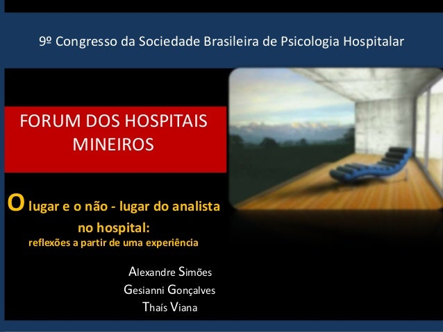 9º Congresso da Sociedade Brasileira de Psicologia Hospitalar FORUM DOS HOSPITAIS MINEIROS Olugar e o não - lugar do anali...