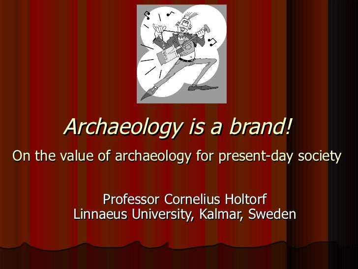 Archaeology is a brand!   On the value of archaeology for present-day society   Professor Cornelius Holtorf Linnaeus Unive...