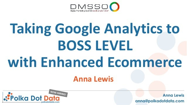 Taking Google Analytics to BOSS LEVEL with Enhanced Ecommerce Anna Lewis
