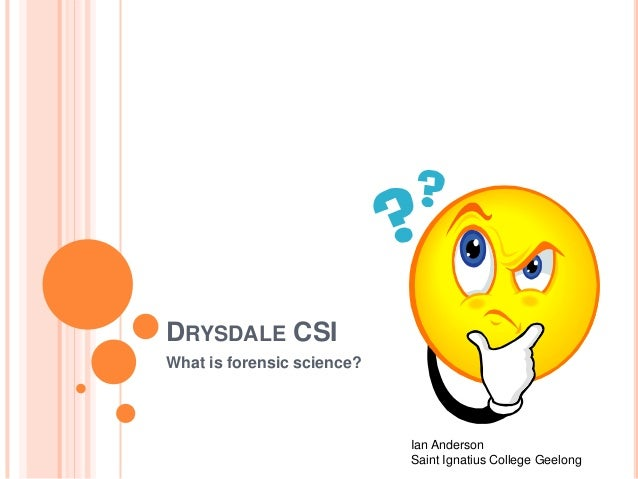 DRYSDALE CSI What is forensic science? Ian Anderson Saint Ignatius College Geelong