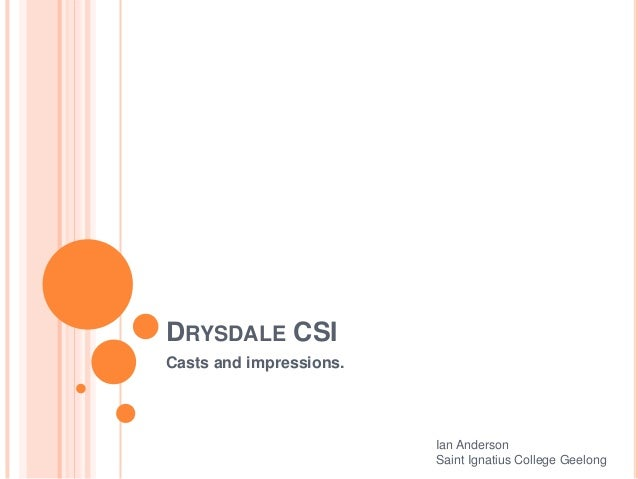DRYSDALE CSI Casts and impressions. Ian Anderson Saint Ignatius College Geelong
