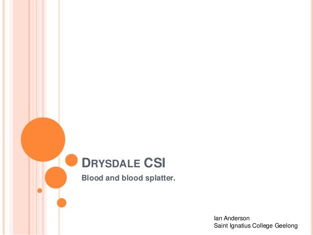 DRYSDALE CSI Blood and blood splatter.  Ian Anderson Saint Ignatius College Geelong