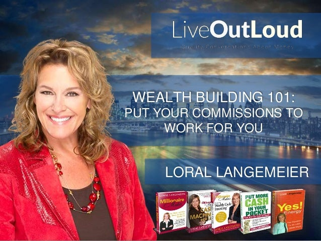 WEALTH BUILDING 101: PUT YOUR COMMISSIONS TO WORK FOR YOU LORAL LANGEMEIER