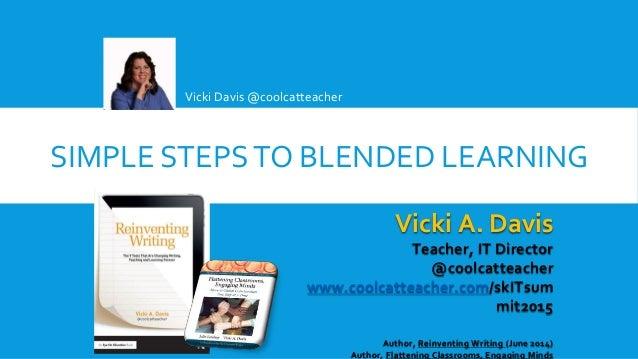 SIMPLE STEPSTO BLENDED LEARNING Vicki Davis @coolcatteacher Vicki A. Davis Teacher, IT Director @coolcatteacher www.coolca...