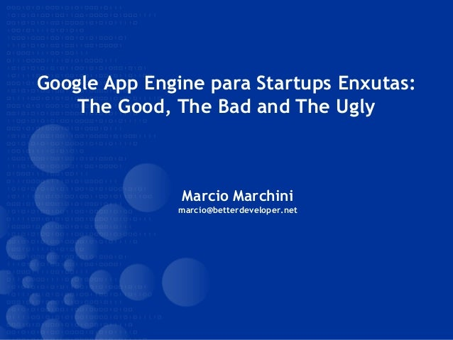 Google App Engine para Startups Enxutas: The Good, The Bad and The Ugly Marcio Marchini marcio@betterdeveloper.net