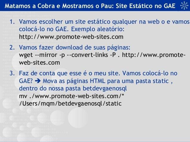 Matamos a Cobra e Mostramos o Pau: Site Estático no GAE 1. Vamos escolher um site estático qualquer na web o e vamos coloc...
