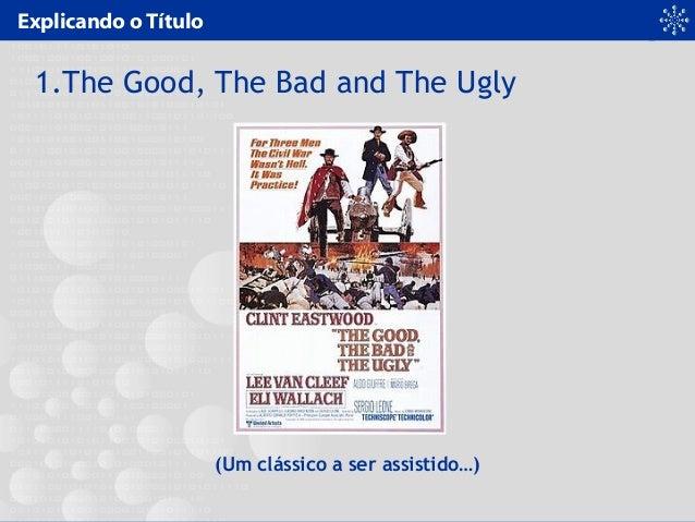 Explicando o Título 1.The Good, The Bad and The Ugly (Um clássico a ser assistido…)