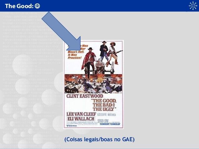 The Good:  (Coisas legais/boas no GAE)
