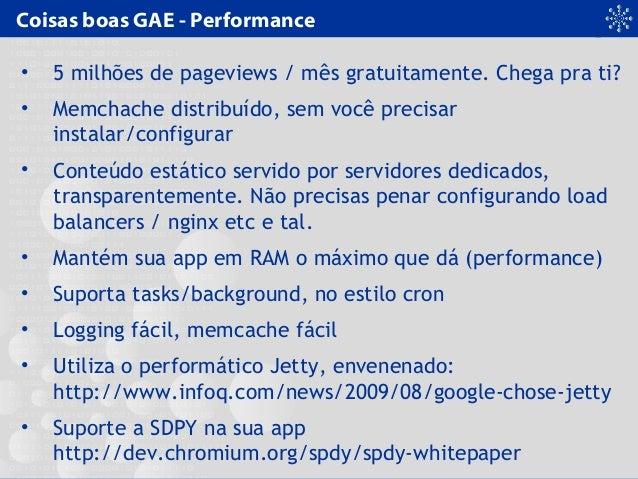 Coisas boas GAE - Performance • 5 milhões de pageviews / mês gratuitamente. Chega pra ti? • Memchache distribuído, sem voc...