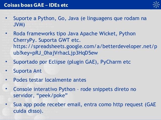 Coisas boas GAE – IDEs etc • Suporte a Python, Go, Java (e linguagens que rodam na JVM) • Roda frameworks tipo Java Apache...