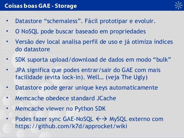"""Coisas boas GAE - Storage • Datastore """"schemaless"""". Fácil prototipar e evoluir. • O NoSQL pode buscar baseado em proprieda..."""