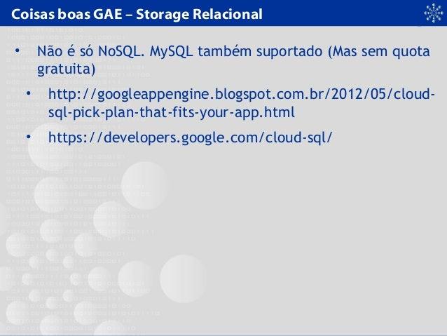 Coisas boas GAE – Storage Relacional • Não é só NoSQL. MySQL também suportado (Mas sem quota gratuita) • http://googleappe...
