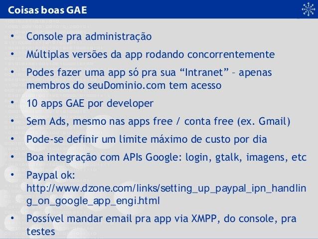 Coisas boas GAE • Console pra administração • Múltiplas versões da app rodando concorrentemente • Podes fazer uma app só p...