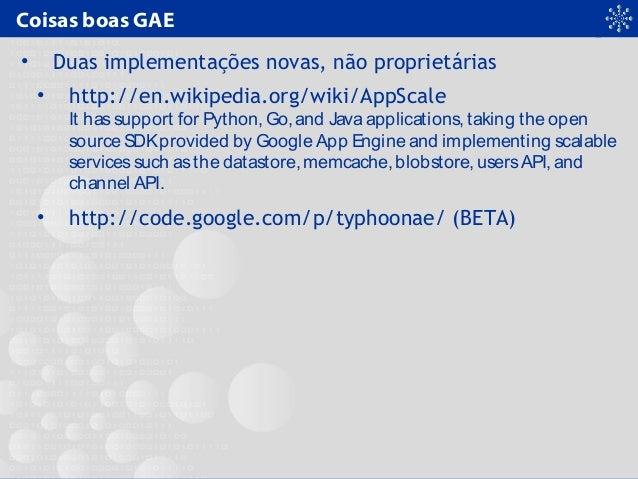 Coisas boas GAE • Duas implementações novas, não proprietárias • http://en.wikipedia.org/wiki/AppScale It hassupport for P...