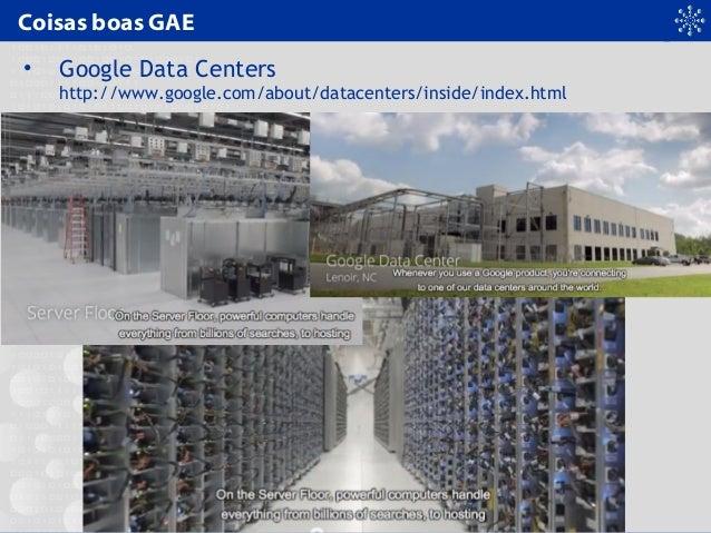 Coisas boas GAE • Google Data Centers http://www.google.com/about/datacenters/inside/index.html