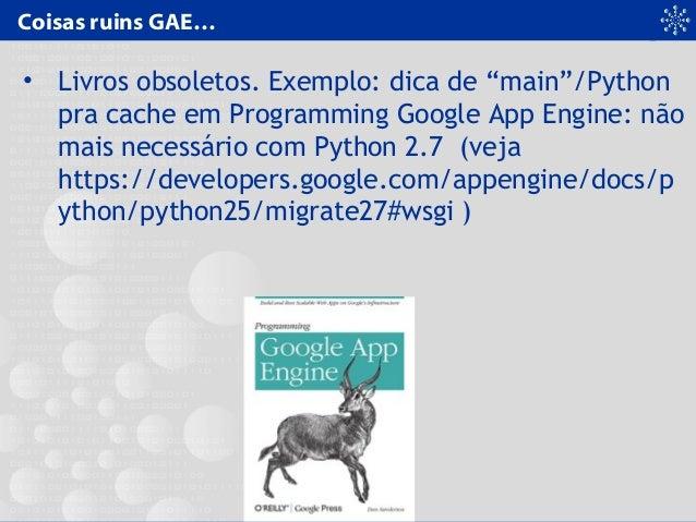 """Coisas ruins GAE… • Livros obsoletos. Exemplo: dica de """"main""""/Python pra cache em Programming Google App Engine: não mais ..."""