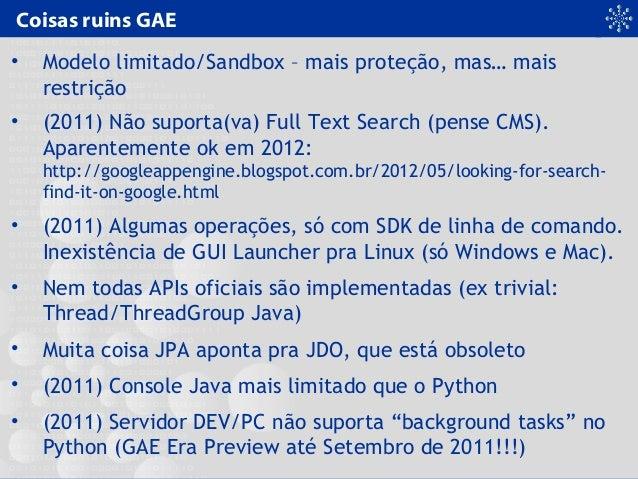 Coisas ruins GAE • Modelo limitado/Sandbox – mais proteção, mas… mais restrição • (2011) Não suporta(va) Full Text Search ...