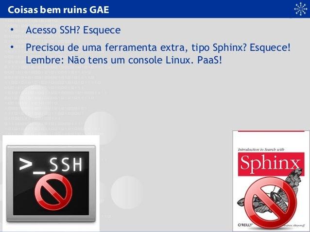 Coisas bem ruins GAE • Acesso SSH? Esquece • Precisou de uma ferramenta extra, tipo Sphinx? Esquece! Lembre: Não tens um c...