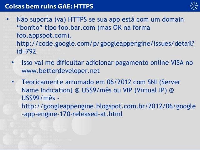 """Coisas bem ruins GAE: HTTPS • Não suporta (va) HTTPS se sua app está com um domain """"bonito"""" tipo foo.bar.com (mas OK na fo..."""