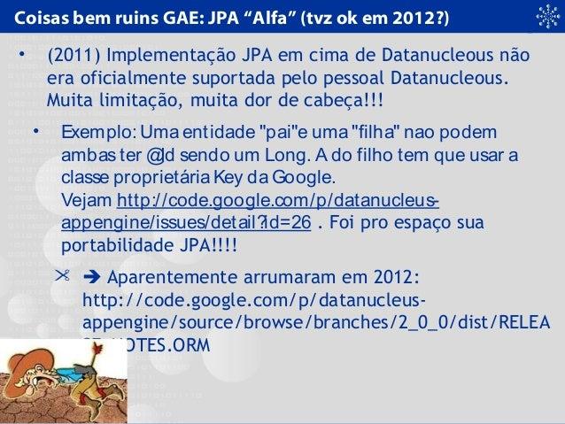 """Coisas bem ruins GAE: JPA """"Alfa"""" (tvz ok em 2012?) • (2011) Implementação JPA em cima de Datanucleous não era oficialmente..."""
