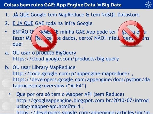 Coisas bem ruins GAE: App Engine Data != Big Data 1. JÁ QUE Google tem MapReduce & tem NoSQL Datastore 2. E JÁ QUE GAE rod...
