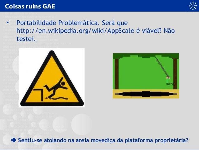 Coisas ruins GAE • Portabilidade Problemática. Será que http://en.wikipedia.org/wiki/AppScale é viável? Não testei.  Sent...