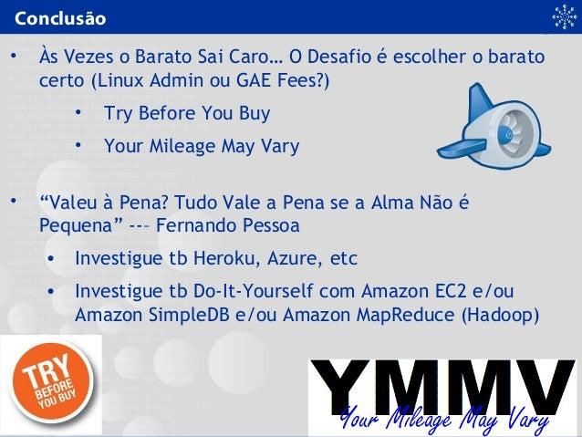 Conclusão • Às Vezes o Barato Sai Caro… O Desafio é escolher o barato certo (Linux Admin ou GAE Fees?) • Try Before You Bu...