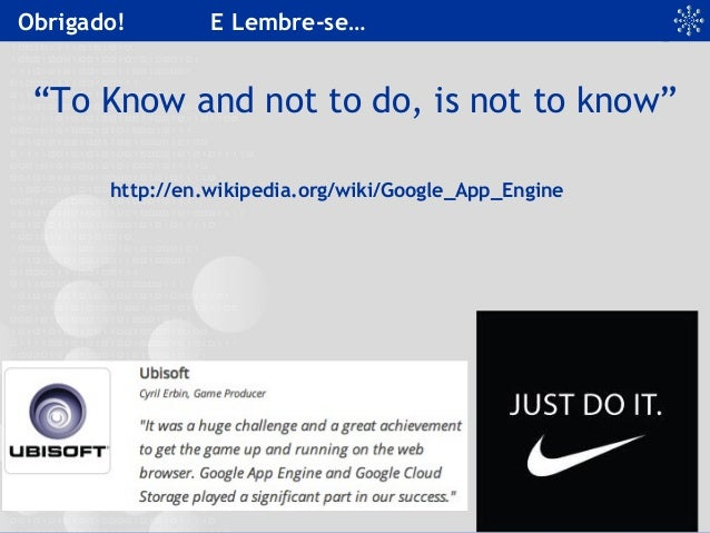 """Obrigado! E Lembre-se… """"To Know and not to do, is not to know"""" http://en.wikipedia.org/wiki/Google_App_Engine"""