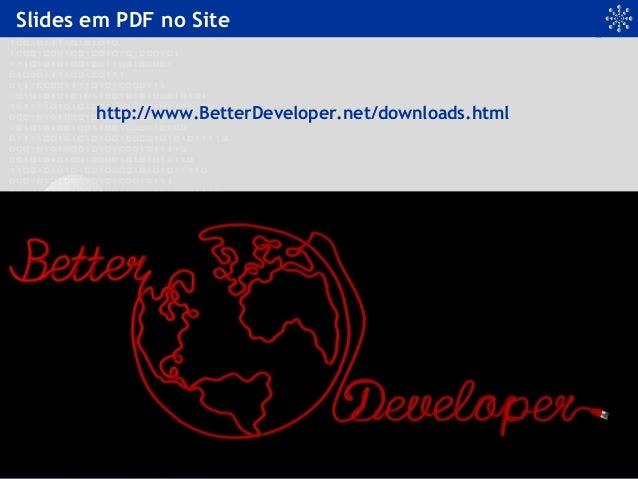 Slides em PDF no Site http://www.BetterDeveloper.net/downloads.html