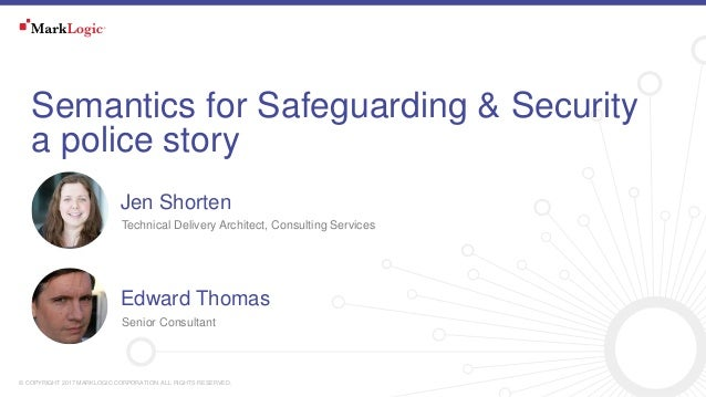 © COPYRIGHT 2017 MARKLOGIC CORPORATION. ALL RIGHTS RESERVED. Semantics for Safeguarding & Security a police story Technica...