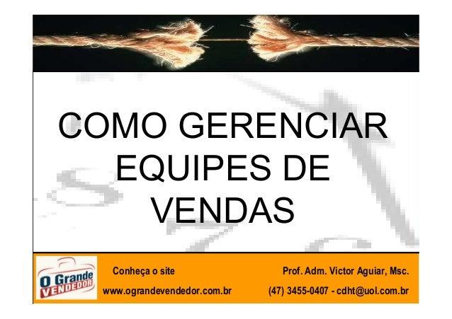COMO GERENCIAR  EQUIPES DE   VENDAS   Conheça o site                Prof. Adm. Victor Aguiar, Msc. www.ograndevendedor.com...