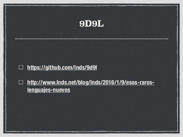 9D9L https://github.com/lnds/9d9l http://www.lnds.net/blog/lnds/2016/1/9/esos-raros- lenguajes-nuevos