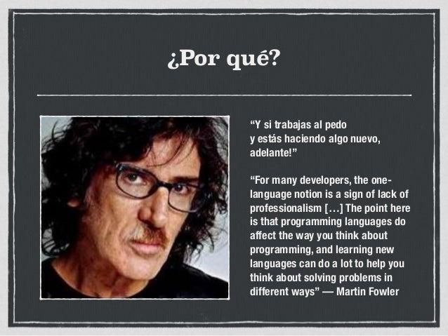 """¿Por qué? """"Y si trabajas al pedo y estás haciendo algo nuevo, adelante!"""" """"For many developers, the one- language notion i..."""