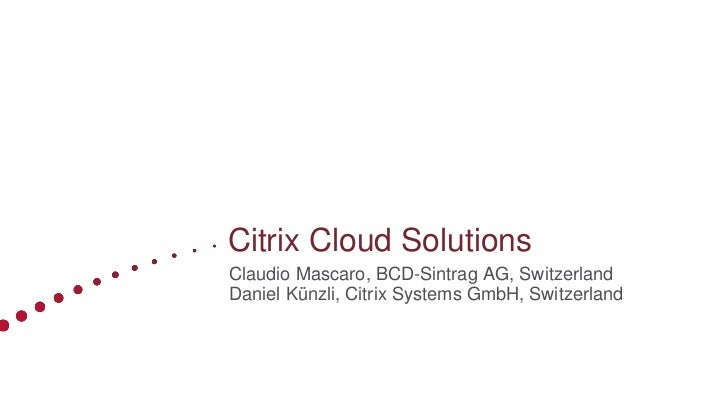 Citrix Cloud SolutionsClaudio Mascaro, BCD-Sintrag AG, SwitzerlandDaniel Künzli, Citrix Systems GmbH, Switzerland