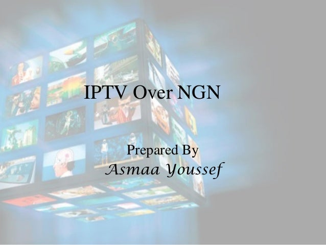 IPTV Over NGN Prepared By Asmaa Youssef