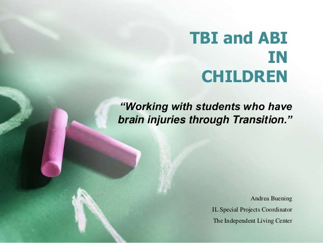 """TBI and ABI IN CHILDREN """"Working with students who have brain injuries through Transition."""" Andrea Buening IL Special Proj..."""