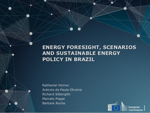 ENERGY FORESIGHT, SCENARIOS  AND SUSTAINABLE ENERGY  POLICY IN BRAZIL  Nathaniel Horner  Antonio de Paula-Oliveira  Richar...