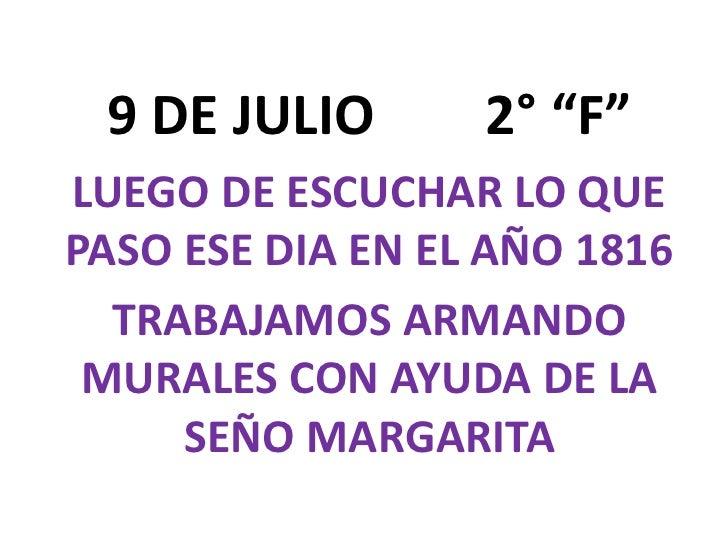 """9 DE JULIO        2° """"F""""<br />LUEGO DE ESCUCHAR LO QUE PASO ESE DIA EN EL AÑO 1816<br />TRABAJAMOS ARMANDO MURALES CON AYU..."""