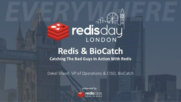 Redis & BioCatch Catching The Bad Guys In Action With Redis Dekel Shavit, VP of Operations & CISO, BioCatch