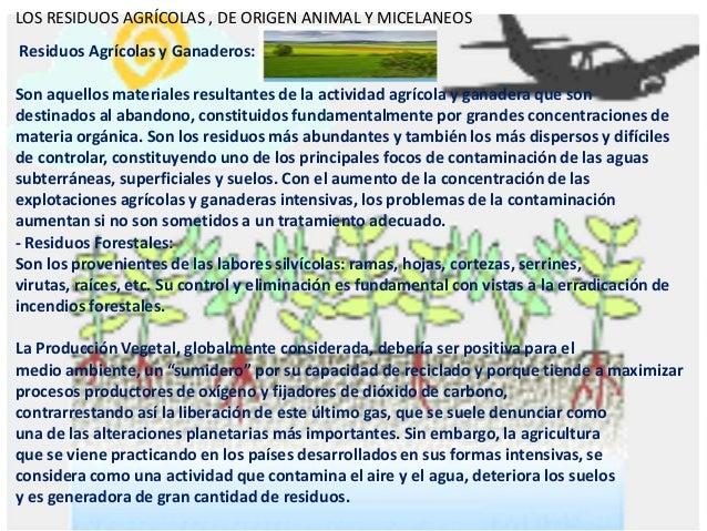 LOS RESIDUOS AGRÍCOLAS , DE ORIGEN ANIMAL Y MICELANEOS Residuos Agrícolas y Ganaderos: Son aquellos materiales resultantes...