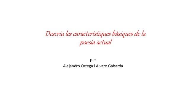 Descriu les característiques bàsiques de la poesia actual per Alejandro Ortega i Alvaro Gabarda