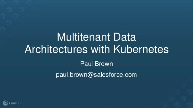 Multitenant Data Architectures with Kubernetes Paul Brown paul.brown@salesforce.com