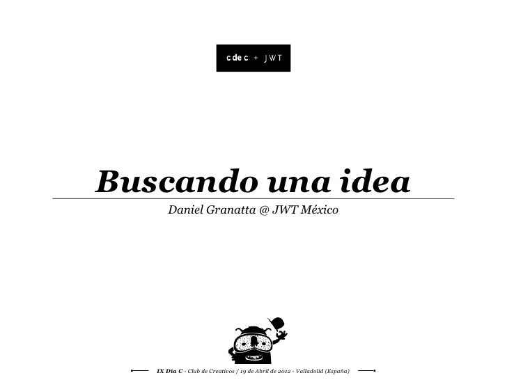 +Buscando una idea       Daniel Granatta @ JWT México   IX Día C - Club de Creativos / 19 de Abril de 2012 - Valladolid (E...