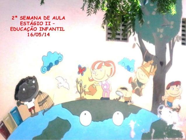 2ª SEMANA DE AULA ESTÁGIO II – EDUCAÇÃO INFANTIL 16/05/14