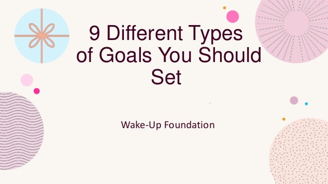 9 Different Types of Goals You Should Set Wake-Up Foundation