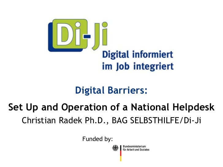Digital Barriers:Set Up and Operation of a National Helpdesk  Christian Radek Ph.D., BAG SELBSTHILFE/Di-Ji                ...