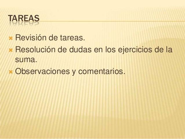 TAREAS Revisión de tareas. Resolución de dudas en los ejercicios de lasuma. Observaciones y comentarios.