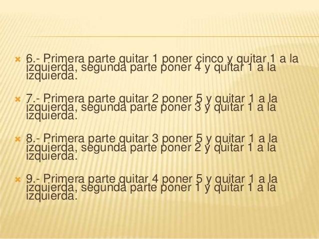 6.- Primera parte quitar 1 poner cinco y quitar 1 a laizquierda, segunda parte poner 4 y quitar 1 a laizquierda. 7.- Pr...