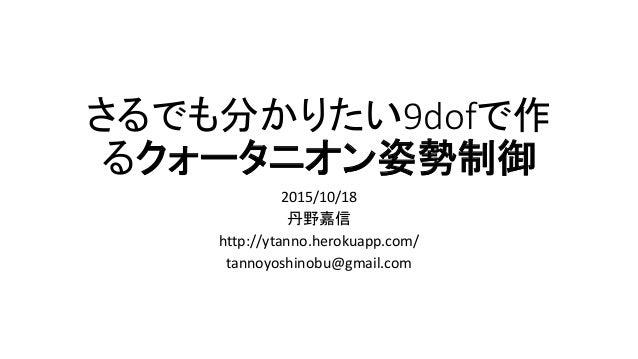 さるでも分かりたい9dofで作 るクォータニオン姿勢制御 2015/10/18 丹野嘉信 http://ytanno.herokuapp.com/ tannoyoshinobu@gmail.com