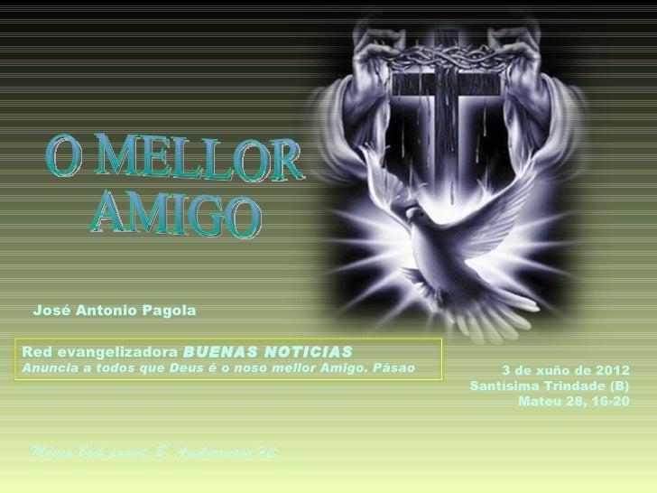 José Antonio PagolaRed evangelizadora BUENAS NOTICIASAnuncia a todos que Deus é o noso mellor Amigo. Pásao       3 de xuño...
